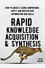 Rapid Knowledge Acquisition & Synthesis: How to Quickly Learn, Comprehend, Apply, and Master New Information and Skills (Learning how to Learn Book 11) Kindle Edition