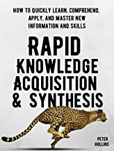 Rapid Knowledge Acquisition & Synthesis: How to Quickly Learn, Comprehend, Apply, and Master New Information and Skills (L...