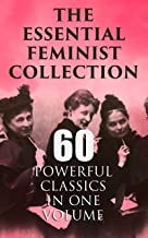 The Essential Feminist Collection – 60 Powerful Classics in One Volume: Including 100+ Biographies & Memoirs of the Most I...