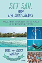 Set Sail and Live Your Dreams: Follow a Young Family Sailing Over the Horizon on the Adventure of a Lifetime