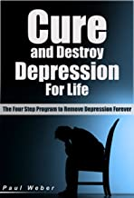 Cure and Destroy Depression Forever: The Four Step Program to Remove Depression Easily Forever