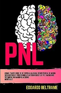PNL: Come farti dire di sì senza alcuna resistenza in modo scientifico e prevedibile attraverso le più moderne tecniche di...