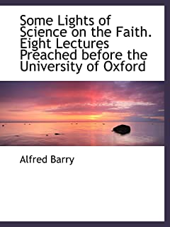 Some Lights of Science on the Faith. Eight Lectures Preached before the University of Oxford