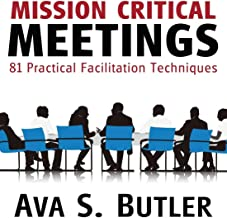 Mission Critical Meetings: 81 Practical Facilitation Techniques