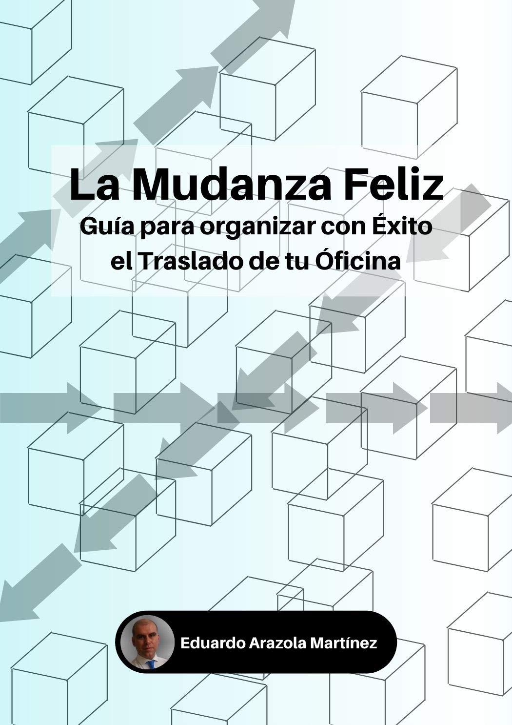 La Mudanza Feliz.: Guía para organizar con éxito el traslado de tu oficina. (Spanish Edition)
