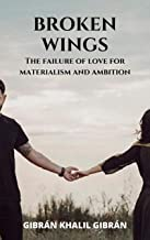 Kahlil Gibran's Broken Wings: The failure of a pure love between a man and a woman, which was cut short by materialism and...
