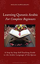 Learning Quranic Arabic for Complete Beginners: A Step by Step Self-Teaching Guide to the Arabic Language of the Quran
