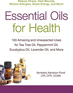 Essential Oils for Health: 100 Amazing and Unexpected Uses for Tea Tree Oil, Peppermint Oil, Eucalyptus Oil, Lavender Oil,...