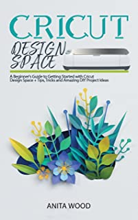 Cricut Design Space: A Beginner's Guide to Getting Started with Cricut Design Space + Tips, Tricks and Amazing DIY Project...