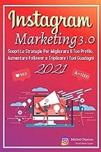 Instagram Marketing 3.0; Scopri Le Strategie Per Migliorare Il Tuo Profilo, Aumentare Follower e Triplicare i Tuoi Guadagn...