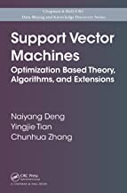 Support Vector Machines: Optimization Based Theory, Algorithms, and Extensions (Chapman & Hall/CRC Data Mining and Knowledge Discovery Series Book 29)