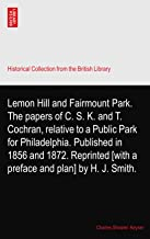 Lemon Hill and Fairmount Park. The papers of C. S. K. and T. Cochran, relative to a Public Park for Philadelphia. Publishe...