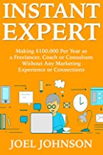 Instant Expert (Six Figure Consultant, Freelancer or Online Coach): Making $100,000 Per Year as a Freelancer, Coach or Consultant Without Any Marketing Experience or Connections