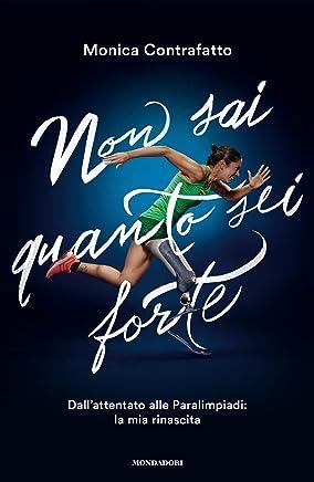 Non sai quanto sei forte: Dallattentato alle Paralimpiadi: la mia rinascita