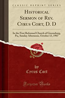 Historical Sermon of Rev. Cyrus Cort, D. D: In the First Reformed Church of Greensburg, Pa;, Sunday Afternoon, October 13, 1907 (Classic Reprint)