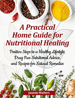 A Practical Home Guide for Nutritional Healing: Positive Steps to a Healthy Lifestyle, Drug Free Nutritional Advice, and R...