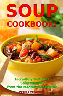 Soup Cookbook: Incredibly Delicious Soup Recipes from the Mediterranean Diet: Mediterranean Cookbook and Weight Loss for Beginners