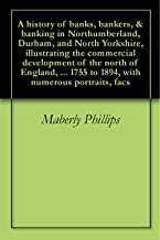 A history of banks, bankers, & banking in Northumberland, Durham, and North Yorkshire, illustrating the commercial development of the north of England, ... 1755 to 1894, with numerous portraits, facs