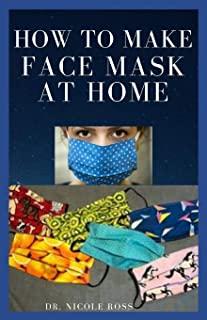 How to Make Face Mask at Home: A Quick And Easy DIY Guide To Making A Protective, Reusable And Disposable Medical Face Mas...