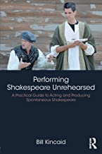 Performing Shakespeare Unrehearsed: A Practical Guide to Acting and Producing Spontaneous Shakespeare