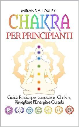 Chakra per Principianti: Guida Pratica per conoscere i Chakra, Risvegliare lEnergia e Curarla