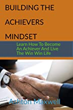 Building The Achievers Mindset: Learn How to Become  An Achiever and Live the  Win Win  Life (Relationship and Self Develo...