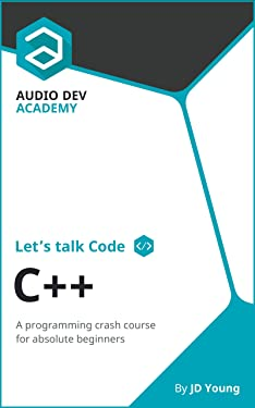 Let's talk Code: C++: A programming crash course on C++, for absolute beginners