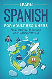 Learn Spanish For Adult Beginners: Speak Spanish In 30 Days And Learn Everyday Phrases