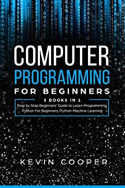Computer Programming for Beginners: 3 Books in 1: Step by Step Guide to Learn Programming, Python For Beginners, Python Machine Learning