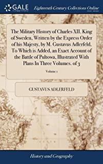 The Military History of Charles XII. King of Sweden, Written by the Express Order of His Majesty, by M. Gustavus Adlerfel...