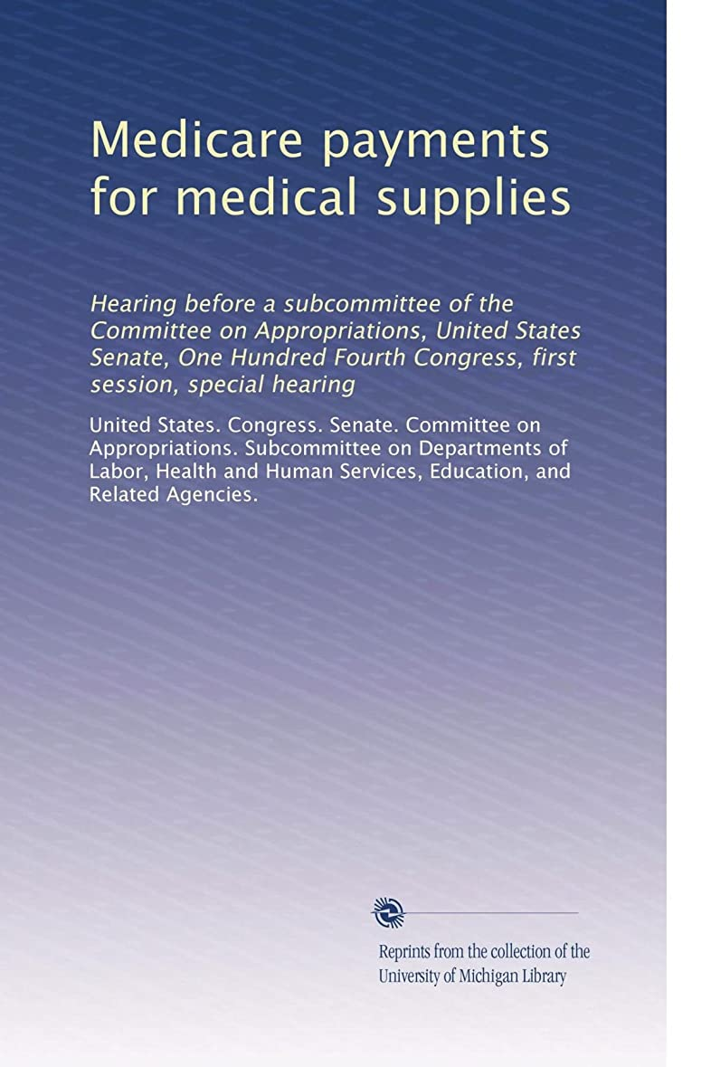 採用する摘む降雨Medicare payments for medical supplies: Hearing before a subcommittee of the Committee on Appropriations, United States Senate, One Hundred Fourth Congress, first session, special hearing