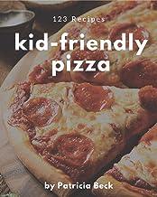 123 Kid-Friendly Pizza Recipes: I Love Kid-Friendly Pizza Cookbook!