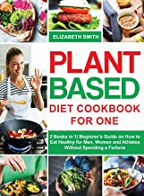 Plant Based Diet Cookbook for One: 2 Books in 1| Beginner's Guide on How to Eat Healthy for Men, Women and Athletes Withou...