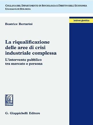 La riqualificazione delle aree di crisi industriale complessa: Lintervento pubblico tra mercato e persona