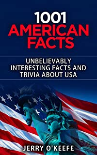 American Facts: 1001 Unbelievably Interesting Facts And Trivia You Won't Believe About The USA: From Presidents to Geography, Food to Law and Weird to Funny Facts, Every Category is Covered