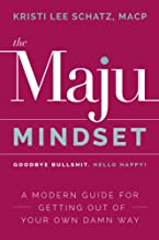 The Maju Mindset: Goodbye Bullshit. Hello Happy! A Modern Guide for Getting Out of Your Own Damn Way