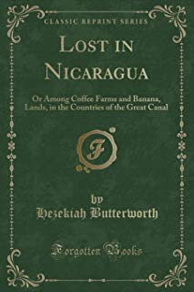 Lost in Nicaragua: Or Among Coffee Farms and Banana, Lands, in the Countries of the Great Canal (Classic Reprint)