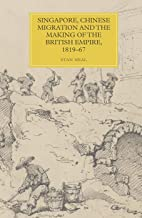 Singapore, Chinese Migration and the Making of the British Empire, 1819–67: VOLUME 17