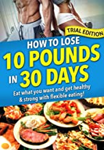 How to Lose 10 Pounds in 30 Days: Trial Ed: Eat what you want and still lose weight with flexible dieting. We show you exactly how much to eat for Your body and keep it off for good!