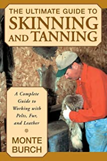 Ultimate Guide to Skinning and Tanning: A Complete Guide To Working With Pelts, Fur, And Leather, First Edition