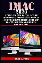 IMAC 2020: A Complete Step By Step Picture Guide For Beginners And Seniors On How To Navigate Through The New iMAC 27-inch...