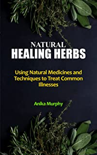 NATURAL HEALING HERBS: Using Natural Medicines and Techniques to Treat Common Illnesses - Home Remedies for a Vibrantly He...