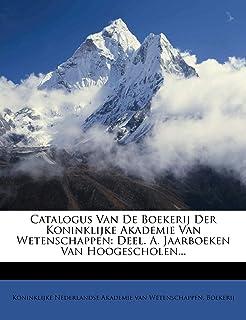 Catalogus Van de Boekerij Der Koninklijke Akademie Van Wetenschappen: Deel. A. Jaarboeken Van Hoogescholen...