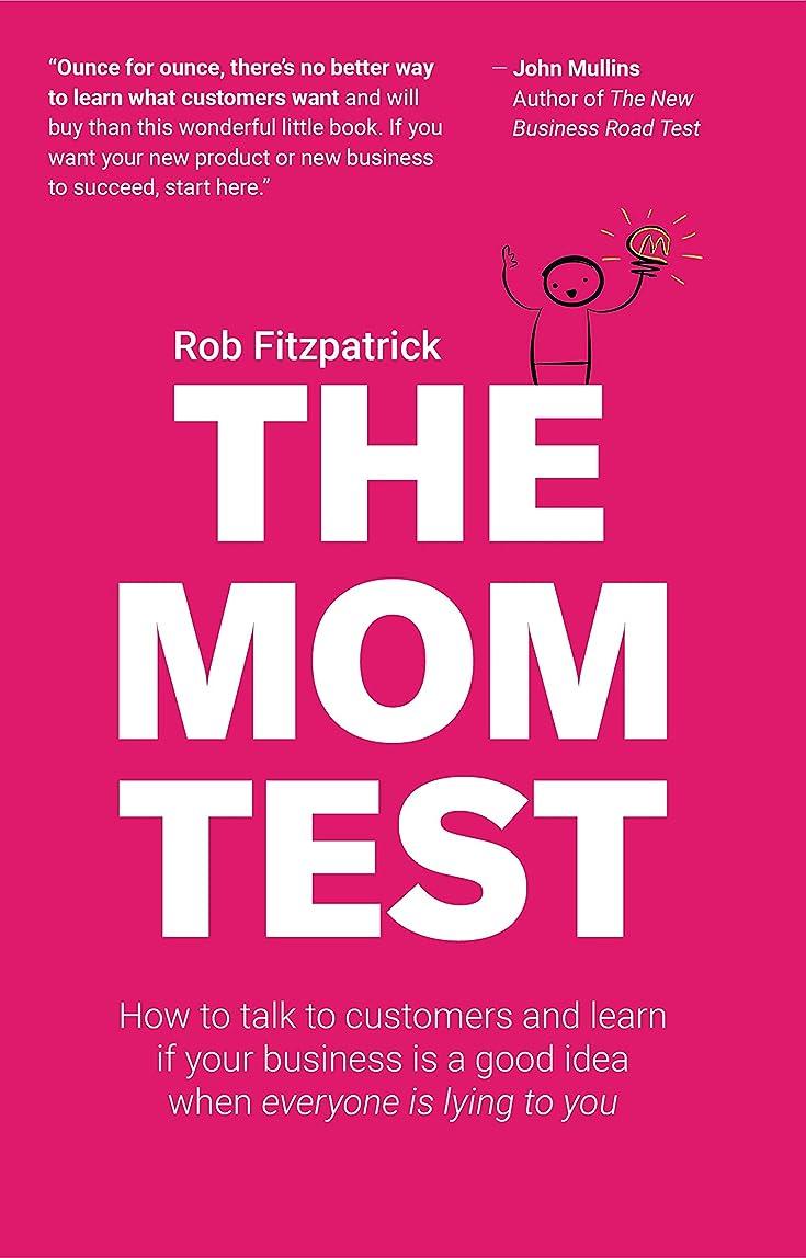 聖書一回暴露するThe Mom Test: How to talk to customers & learn if your business is a good idea when everyone is lying to you (English Edition)