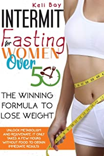 Intermittent Fasting For Women Over 50: The Winning Formula To Lose Weight, Unlock Metabolism And Rejuvenat...