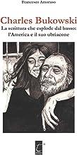 CHARLES BUKOWSKI: La scrittura che esplode dal basso: l'America e il suo ubriacone (Italian Edition)