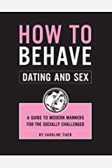 How to Behave: Dating and Sex: A Guide to Modern Manners for the Socially Challenged Kindle Edition