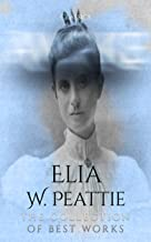 Elia W. Peattie: The Collection of Best Works (Annotated): Collection Includes A Michigan Man, A Mountain Woman, Painted Windows, The Precipice, The Shape of Fear