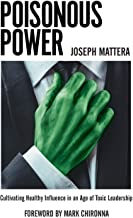 Poisonous Power: Cultivating Healthy Influence in an Age of Toxic Leadership