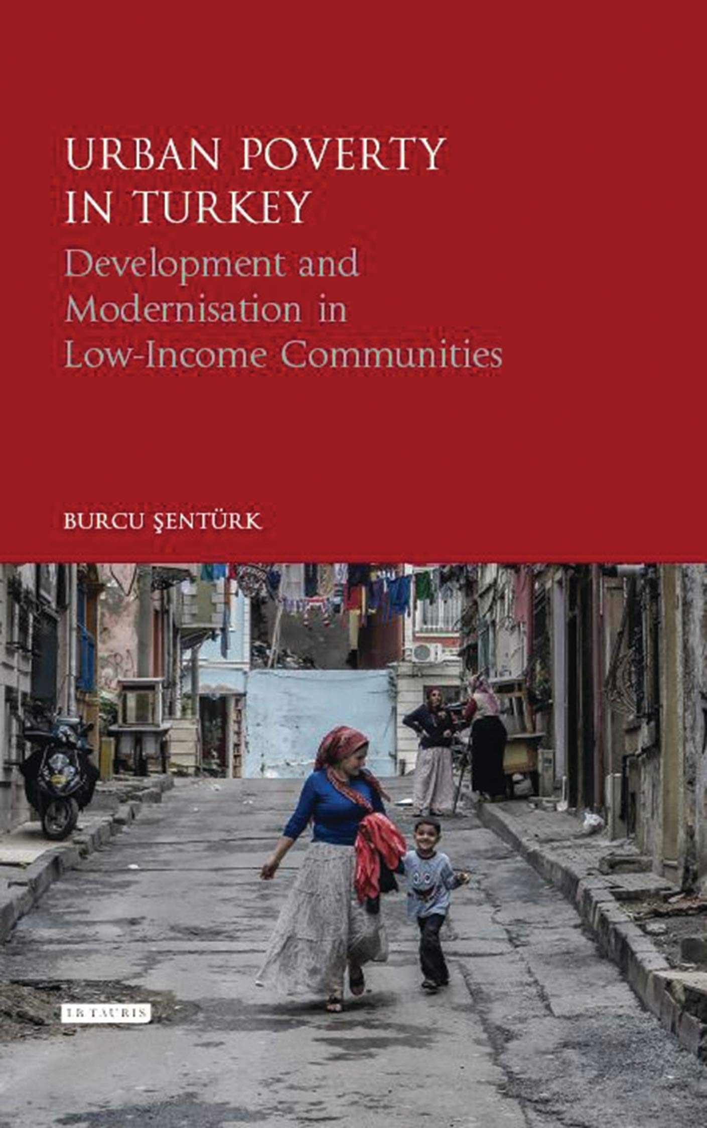 Urban Poverty in Turkey: Development and Modernisation in Low-Income Communities (Library of Modern Turkey)